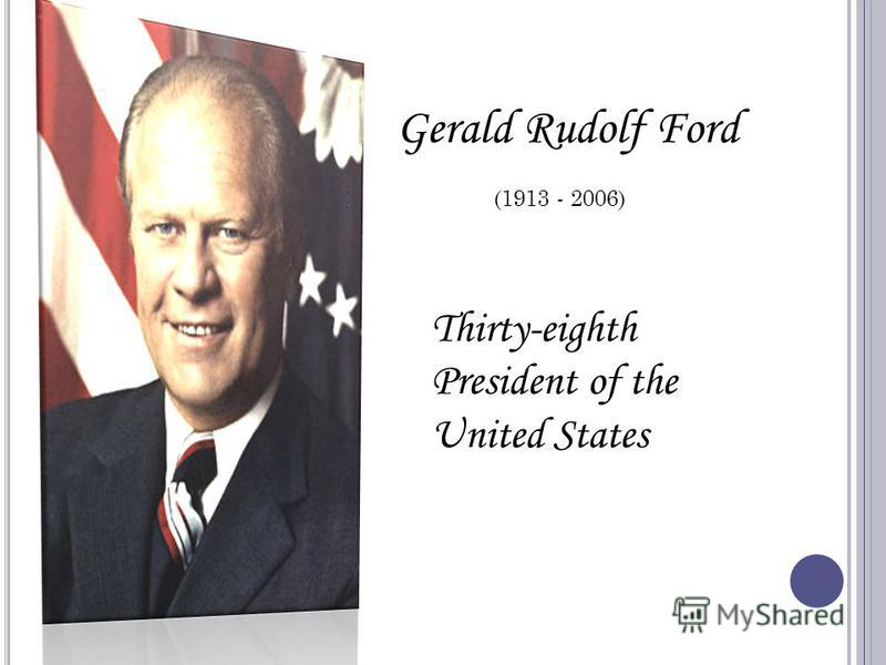 Gerald Rudolf Ford (1913 - 2006) Thirty-eighth President of the United States