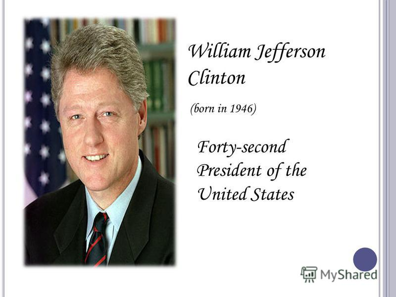William Jefferson Clinton (born in 1946) Forty-second President of the United States