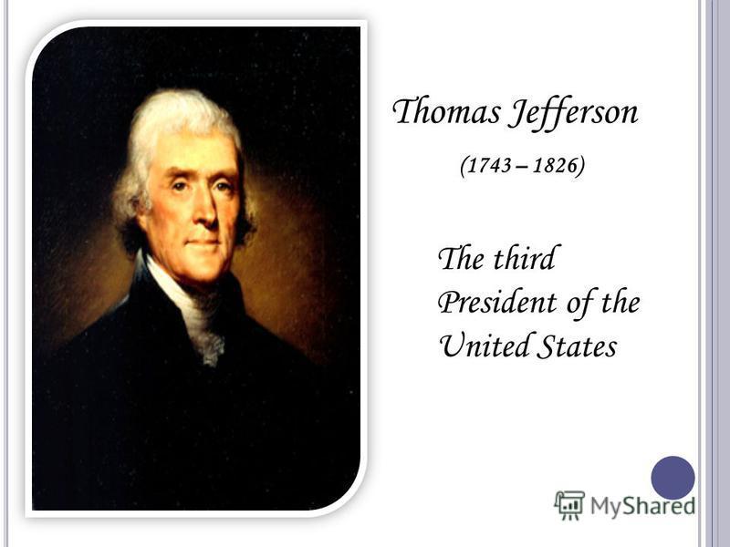 Thomas Jefferson (1743 – 1826) The third President of the United States