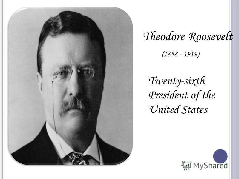 Theodore Roosevelt (1858 - 1919) Twenty-sixth President of the United States
