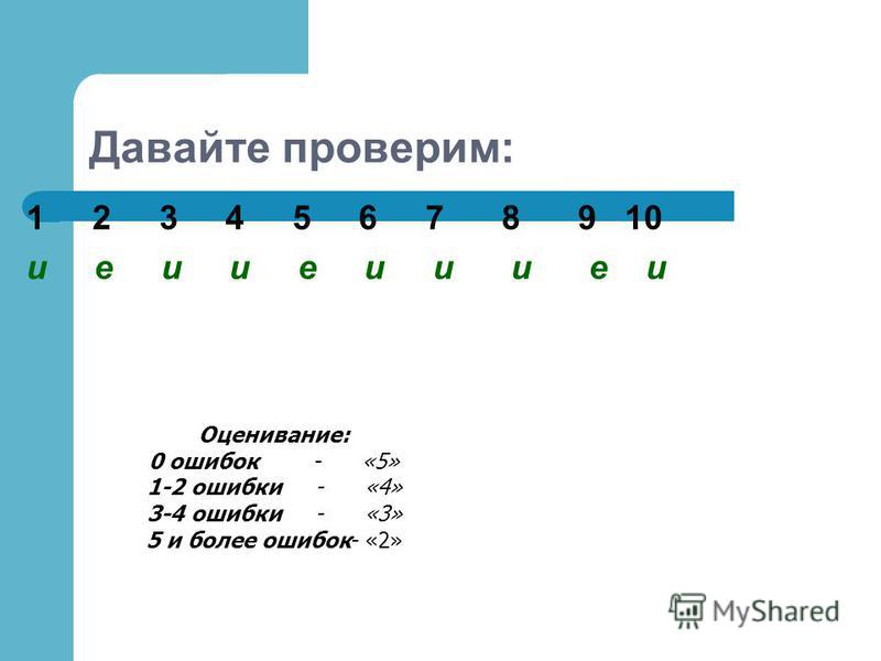 Давайте проверим: 1 2 3 4 5 6 7 8 9 10 и е и и е и и и е и Оценивание: 0 ошибок - «5» 1-2 ошибки - «4» 3-4 ошибки - «3» 5 и более ошибок- «2»
