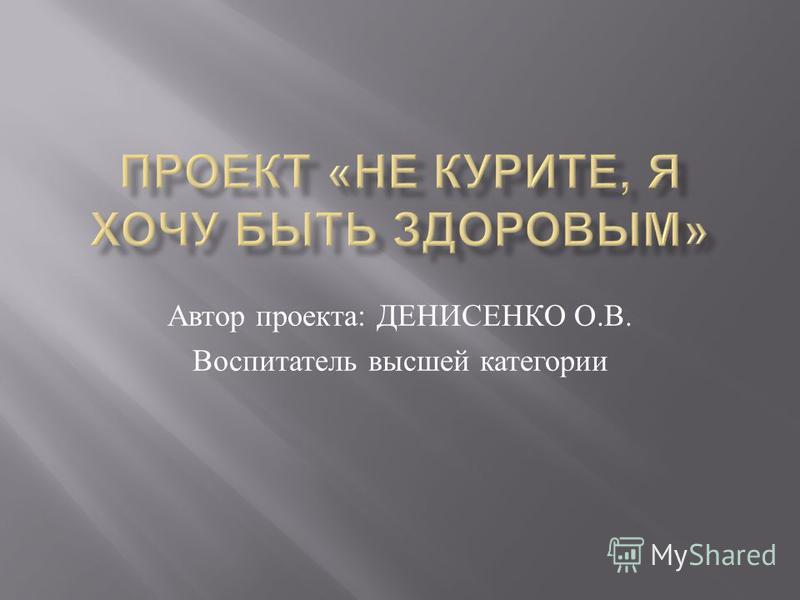 Автор проекта : ДЕНИСЕНКО О. В. Воспитатель высшей категории