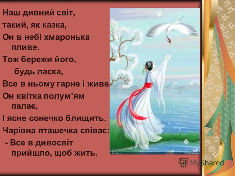 Наш дивний свiт, такий, як казка, Он в небi хмаронька пливе. Тож бережи його, будь ласка, Все в ньому гарне i живе. Он квiтка полумям палає, І ясне сонечко блищить. Чарiвна пташечка співає: - Все в дивосвiт прийшло, щоб жить.