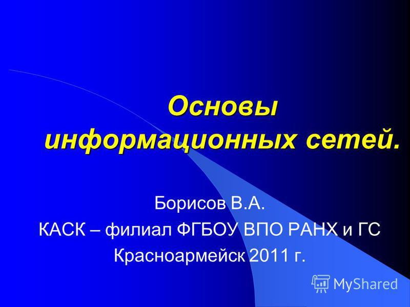 Основы информационных сетей. Борисов В.А. КАСК – филиал ФГБОУ ВПО РАНХ и ГС Красноармейск 2011 г.
