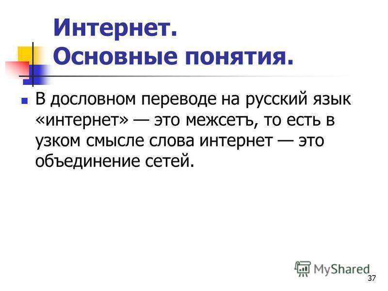 37 Интернет. Основные понятия. В дословном переводе на русский язык «интернет» это межсетъ, то есть в узком смысле слова интернет это объединение сетей.