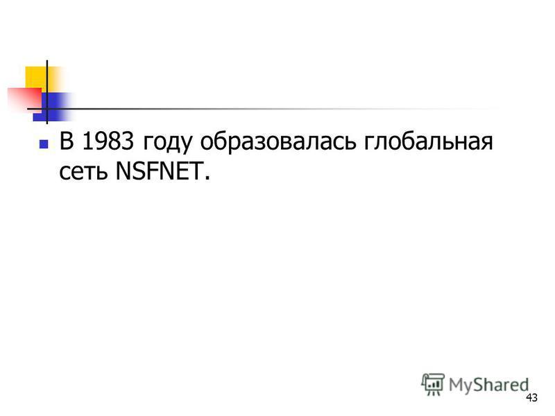 43 В 1983 году образовалась глобальная сеть NSFNET.