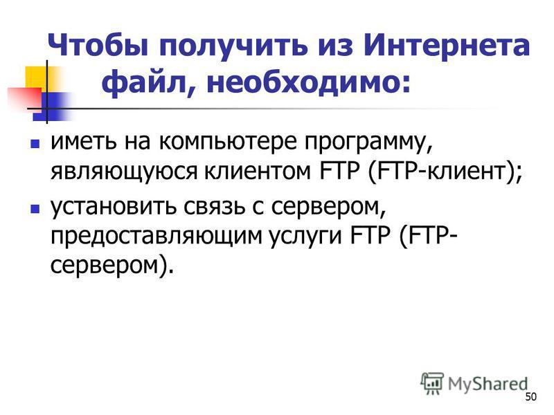50 Чтобы получить из Интернета файл, необходимо: иметь на компьютере программу, являющуюся клиентом FTP (FTP-клиент); установить связь с сервером, предоставляющим услуги FTP (FTP- сервером).