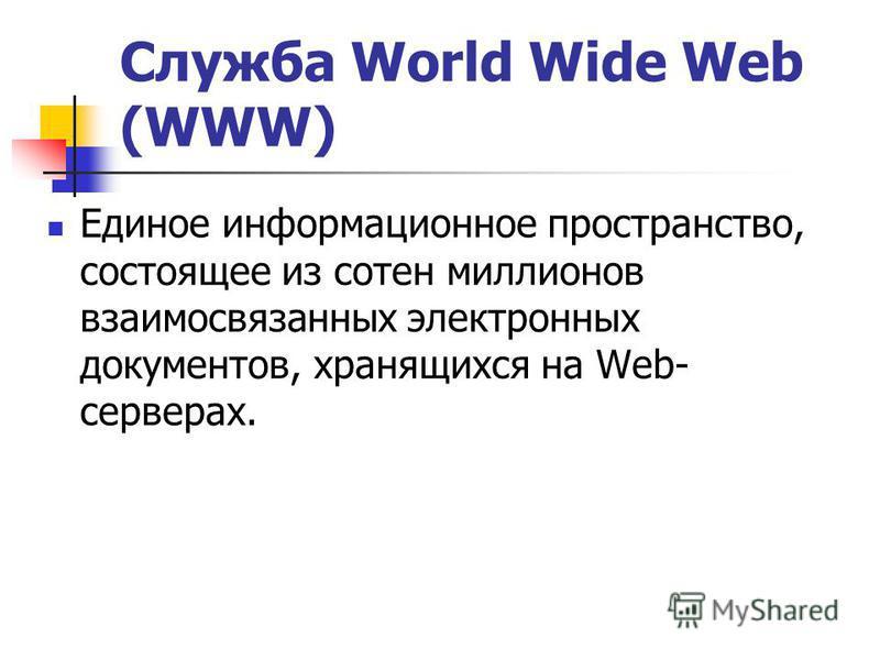 Служба World Wide Web (WWW) Единое информационное пространство, состоящее из сотен миллионов взаимосвязанных электронных документов, хранящихся на Web- cepверах.