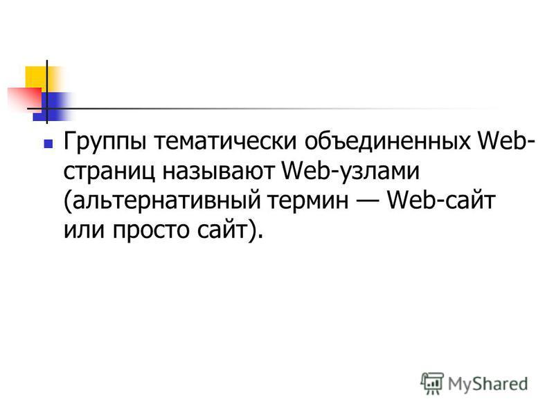 Группы тематически объединенных Web- страниц называют Web-узлами (альтернативный термин Web-сайт или просто сайт).