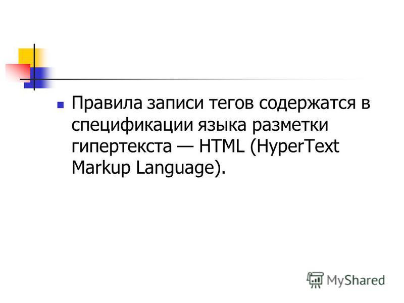 Правила записи тегов содержатся в спецификации языка разметки гипертекста HTML (HyperText Markup Language).