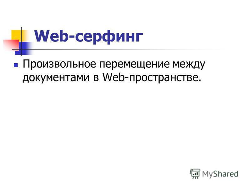 Web-серфинг Произвольное перемещение между документами в Web-пространстве.