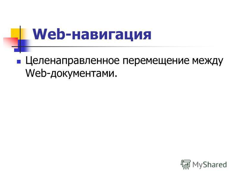 Web-навигация Целенаправленное перемещение между Web-документами.