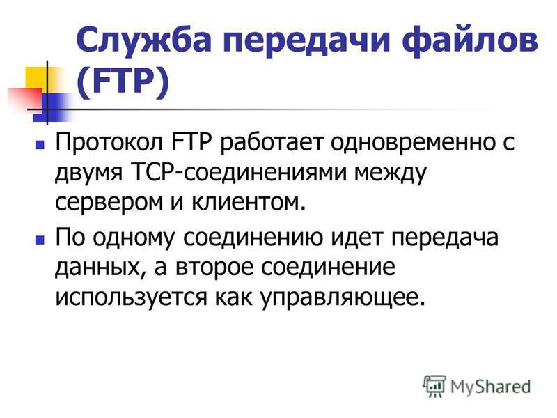 Служба передачи файлов (FTP) Протокол FTP работает одновременно с двумя TСР-соединениями между сервером и клиентом. По одному соединению идет передача данных, а второе соединение используется как управляющее.