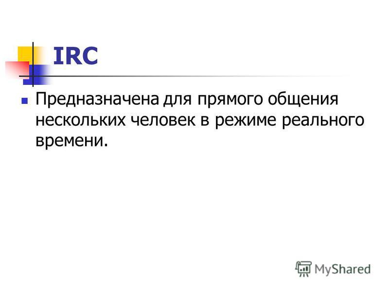 IRC Предназначена для прямого общения нескольких человек в режиме реального времени.