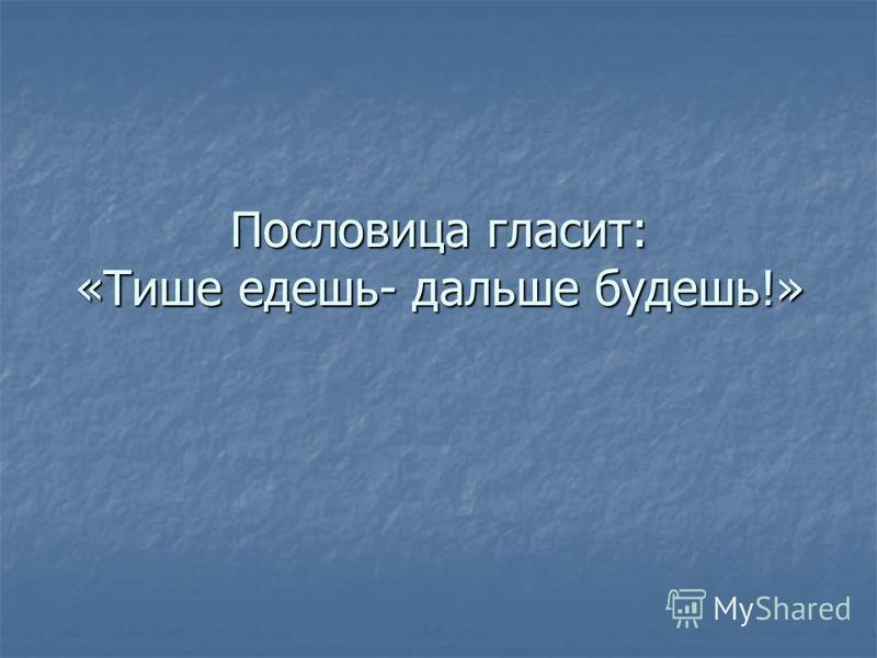 Пословица гласит: «Тише едешь- дальше будешь!»