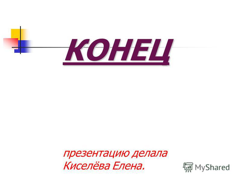 КОНЕЦ КОНЕЦ презентацию делала Киселёва Елена.