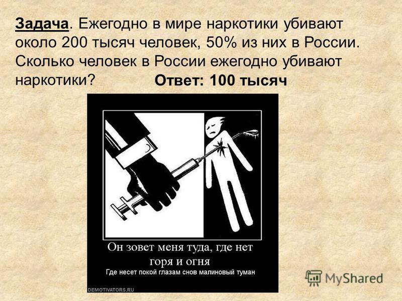 Задача. Ежегодно в мире наркотики убивают около 200 тысяч человек, 50% из них в России. Сколько человек в России ежегодно убивают наркотики? Ответ: 100 тысяч