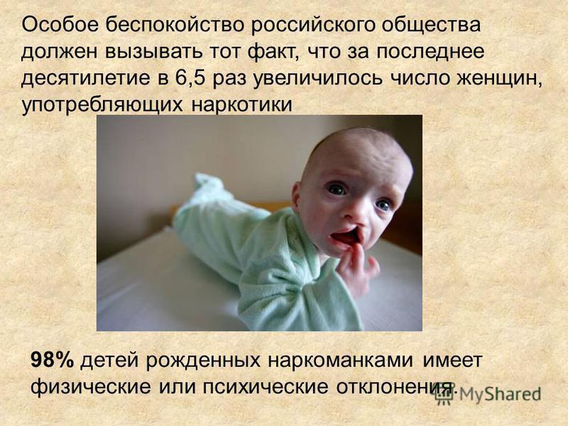 Особое беспокойство российского общества должен вызывать тот факт, что за последнее десятилетие в 6,5 раз увеличилось число женщин, употребляющих наркотики 98% детей рожденных наркоманками имеет физические или психические отклонения.