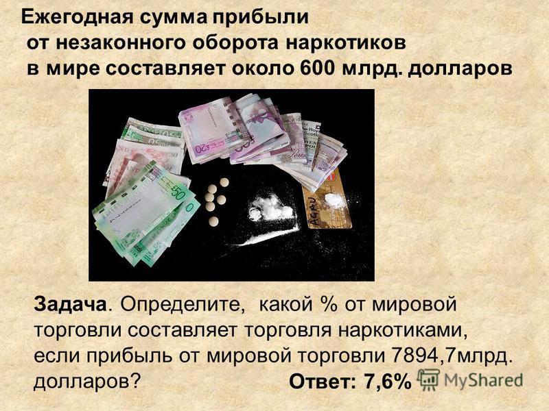 Ежегодная сумма прибыли от незаконного оборота наркотиков в мире составляет около 600 млрд. долларов Задача. Определите, какой % от мировой торговли составляет торговля наркотиками, если прибыль от мировой торговли 7894,7 млрд. долларов? Ответ: 7,6%