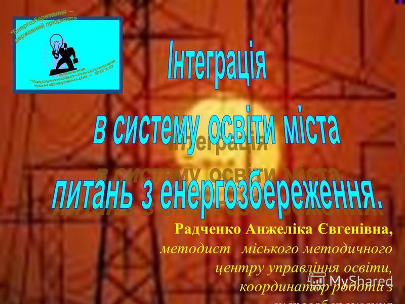 Радченко Анжеліка Євгенівна, методист міського методичного центру управління освіти, координатор роботи з енергозбереження