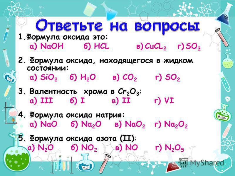 1. Формула оксида это: а) NaOH б) HCL в) CuCL 2 г) SO 3 2. Формула оксида, находящегося в жидком состоянии: а) SiO 2 б) Н 2 О в) CO 2 г) SO 2 3. Валентность хрома в Cr 2 O 3 : а) III б) I в) II г) VI 4. Формула оксида натрия: а) NaО б) Na 2 О в) NaО