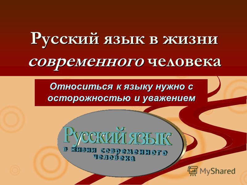 Русский язык в жизни современного человека Относиться к языку нужно с осторожностью и уважением