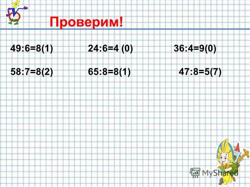 Проверим! 49:6=8(1) 24:6=4 (0) 36:4=9(0) 58:7=8(2) 65:8=8(1) 47:8=5(7)
