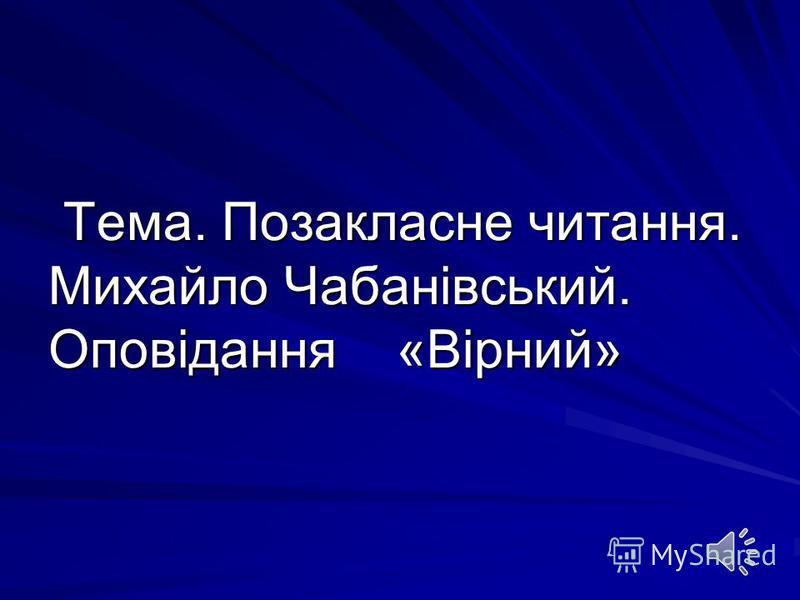 Тема. Позакласне читання. Михайло Чабанівський. Оповідання «Вірний»