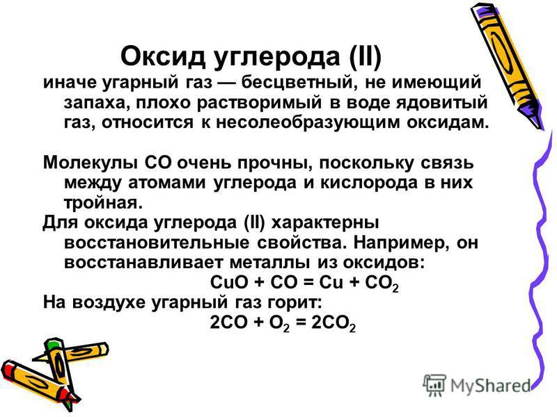 Оксид углерода (II) иначе угарный газ бесцветный, не имеющий запаха, плохо растворимый в воде ядовитый газ, относится к несолеобразующим оксидам. Молекулы СО очень прочны, поскольку связь между атомами углерода и кислорода в них тройная. Для оксида у