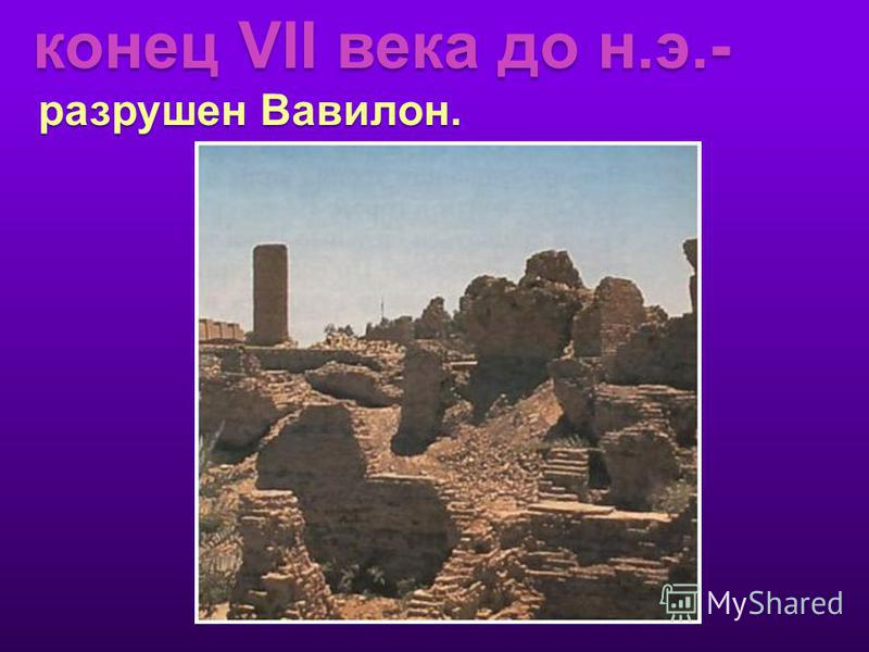 конец VII века до н.э.- разрушен Вавилон. разрушен Вавилон.