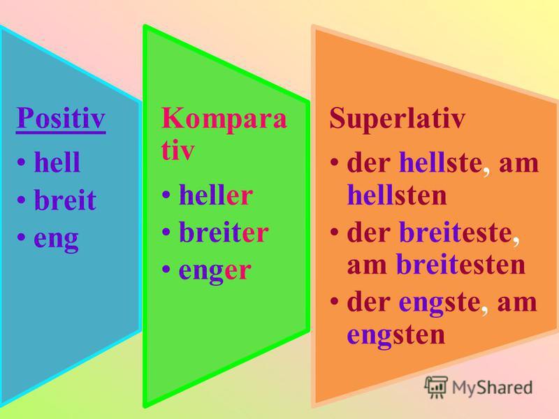 Positiv hell breit eng Kompara tiv heller breiter enger Superlativ der hellste, am hellsten der breiteste, am breitesten der engste, am engsten