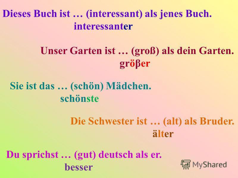 Dieses Buch ist … (interessant) als jenes Buch. interessanter Unser Garten ist … (groß) als dein Garten. gröβer Sie ist das … (schön) Mädchen. schönste Die Schwester ist … (alt) als Bruder. älter Du sprichst … (gut) deutsch als er. besser
