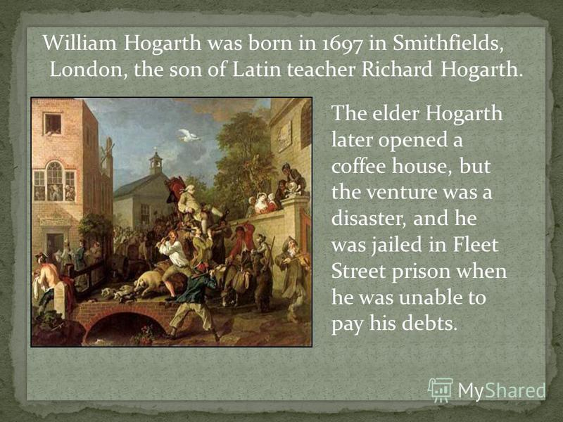 William Hogarth was born in 1697 in Smithfields, London, the son of Latin teacher Richard Hogarth. The elder Hogarth later opened a coffee house, but the venture was a disaster, and he was jailed in Fleet Street prison when he was unable to pay his d