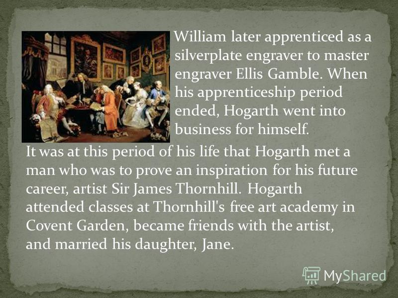 William later apprenticed as a silverplate engraver to master engraver Ellis Gamble. When his apprenticeship period ended, Hogarth went into business for himself. It was at this period of his life that Hogarth met a man who was to prove an inspiratio