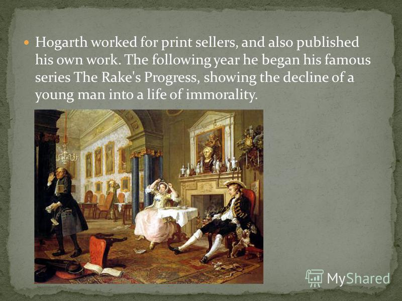 Hogarth worked for print sellers, and also published his own work. The following year he began his famous series The Rake's Progress, showing the decline of a young man into a life of immorality.