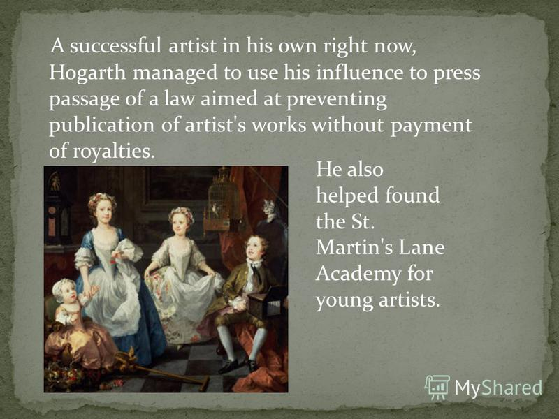 A successful artist in his own right now, Hogarth managed to use his influence to press passage of a law aimed at preventing publication of artist's works without payment of royalties. He also helped found the St. Martin's Lane Academy for young arti
