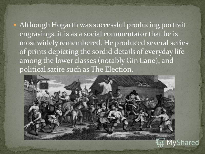Although Hogarth was successful producing portrait engravings, it is as a social commentator that he is most widely remembered. He produced several series of prints depicting the sordid details of everyday life among the lower classes (notably Gin La