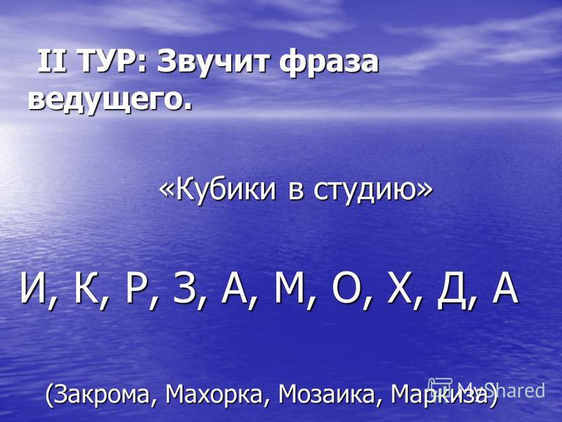 II ТУР: Звучит фраза ведущего. II ТУР: Звучит фраза ведущего. «Кубики в студию» «Кубики в студию» И, К, Р, З, А, М, О, Х, Д, А И, К, Р, З, А, М, О, Х, Д, А (Закрома, Махорка, Мозаика, Маркиза) (Закрома, Махорка, Мозаика, Маркиза)