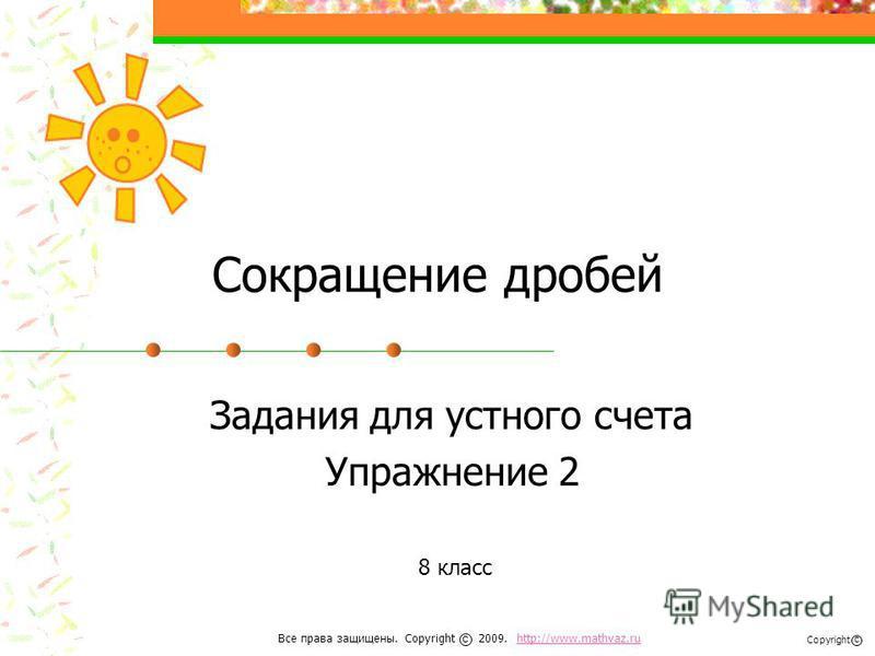 Сокращение дробей Задания для устного счета Упражнение 2 8 класс Все права защищены. Copyright 2009. http://www.mathvaz.ruhttp://www.mathvaz.ru с Copyright с