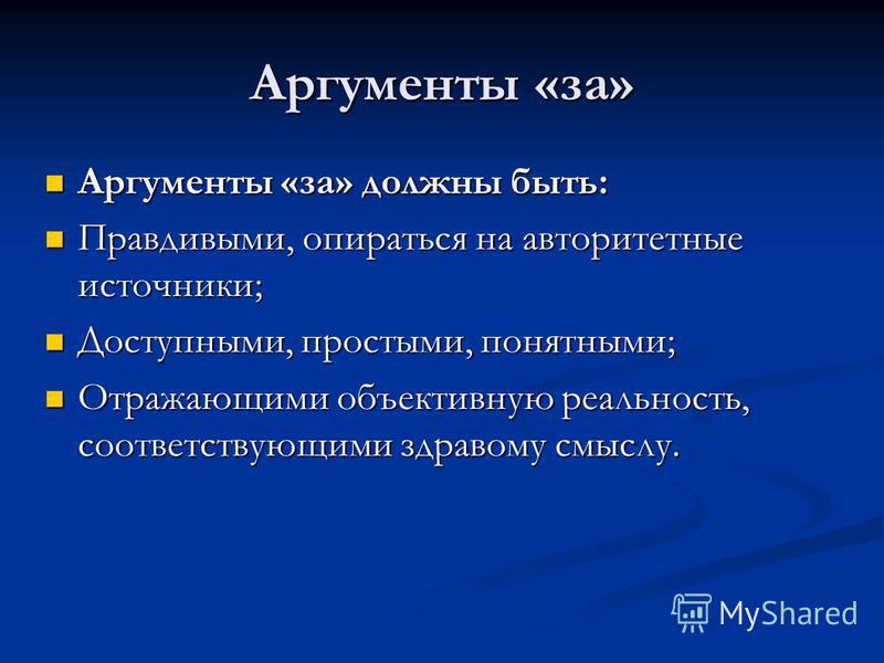 Аргументы «за» Аргументы «за» должны быть: Аргументы «за» должны быть: Правдивыми, опираться на авторитетные источники; Правдивыми, опираться на авторитетные источники; Доступными, простыми, понятными; Доступными, простыми, понятными; Отражающими объ