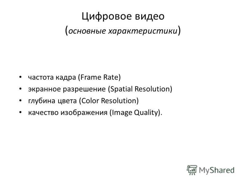 Цифровое видео ( основные характеристики ) частота кадра (Frame Rate) экранное разрешение (Spatial Resolution) глубина цвета (Color Resolution) качество изображения (Image Quality).