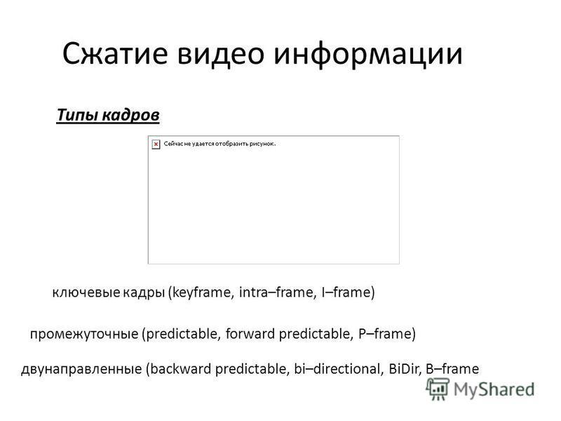 Типы кадров Сжатие видео информации ключевые кадры (keyframe, intra–frame, I–frame) промежуточные (predictable, forward predictable, P–frame) двунаправленные (backward predictable, bi–directional, BiDir, B–frame