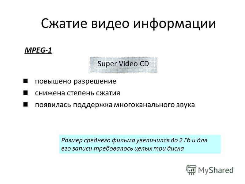 MPEG-1 Super Video CD Размер среднего фильма увеличился до 2 Гб и для его записи требовалось целых три диска повышено разрешение снижена степень сжатия появилась поддержка многоканального звука Сжатие видео информации