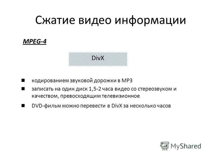 MPEG-4 Сжатие видео информации кодированием звуковой дорожки в МРЗ записать на один диск 1,5-2 часа видео со стереозвуком и качеством, превосходящим телевизионное DVD-фильм можно перевести в DivX за несколько часов DivX