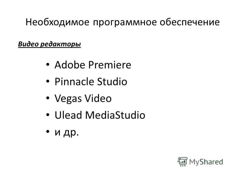 Необходимое программное обеспечение Adobe Premiere Pinnacle Studio Vegas Video Ulead MediaStudio и др. Видео редакторы