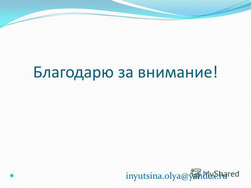 Благодарю за внимание! inyutsina.olya@yandex.ru