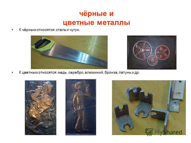 чёрные и цветные металлы К чёрным относятся: сталь и чугун. К цветным относятся: медь, серебро, алюминий, бронза, латунь и др.