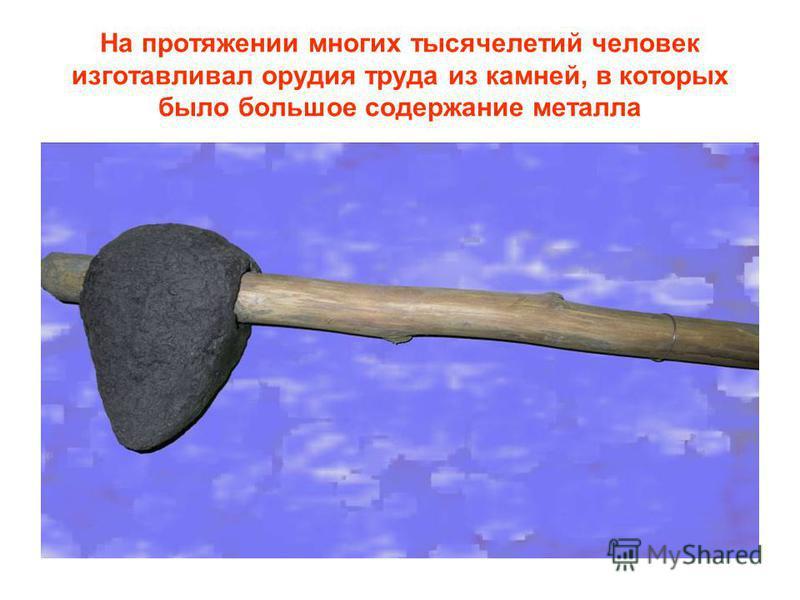 На протяжении многих тысячелетий человек изготавливал орудия труда из камней, в которых было большое содержание металла