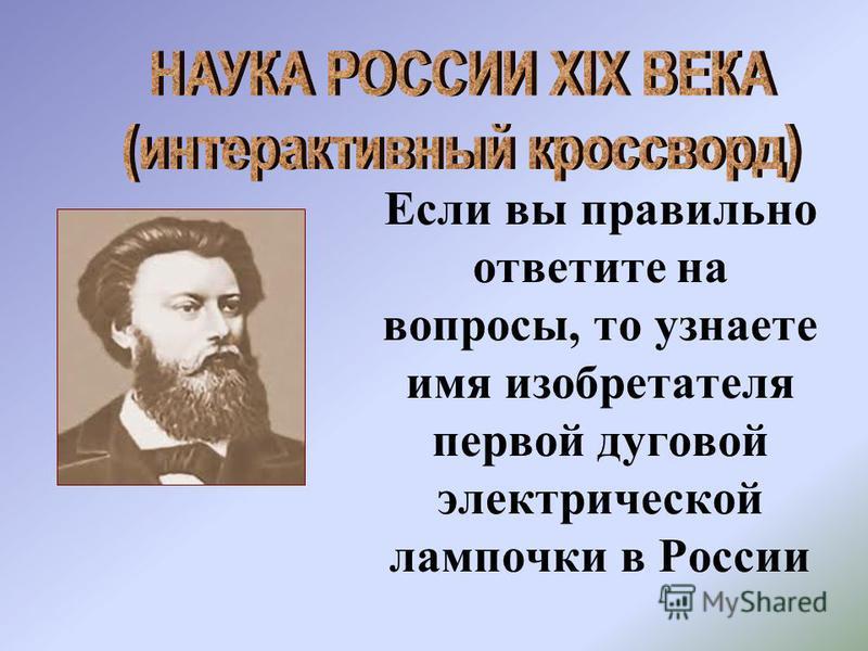 Если вы правильно ответите на вопросы, то узнаете имя изобретателя первой дуговой электрической лампочки в России