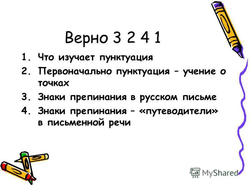 Верно 3 2 4 1 1. Что изучает пунктуация 2. Первоначально пунктуация – учение о точках 3. Знаки препинания в русском письме 4. Знаки препинания – «путеводители» в письменной речи